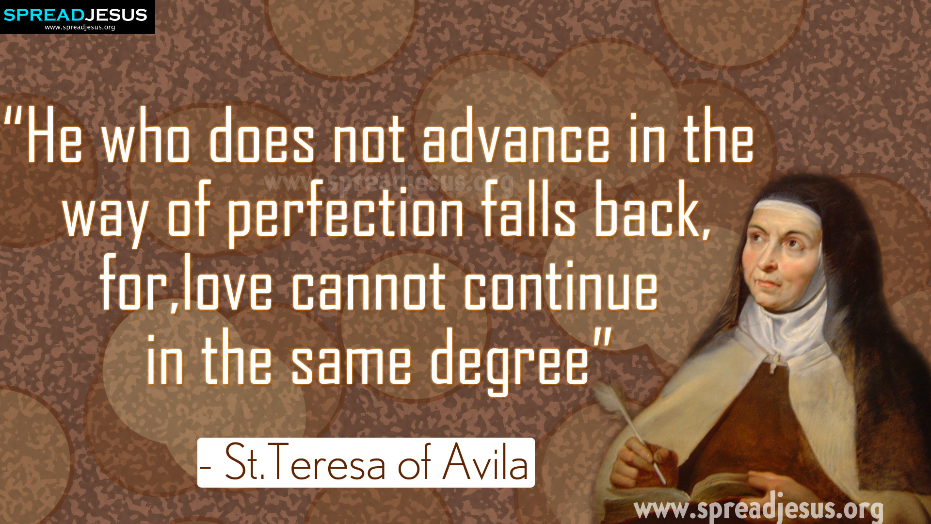 "Saint Teresa of Avila Quotes ""He who does not advance in the way of perfection.."