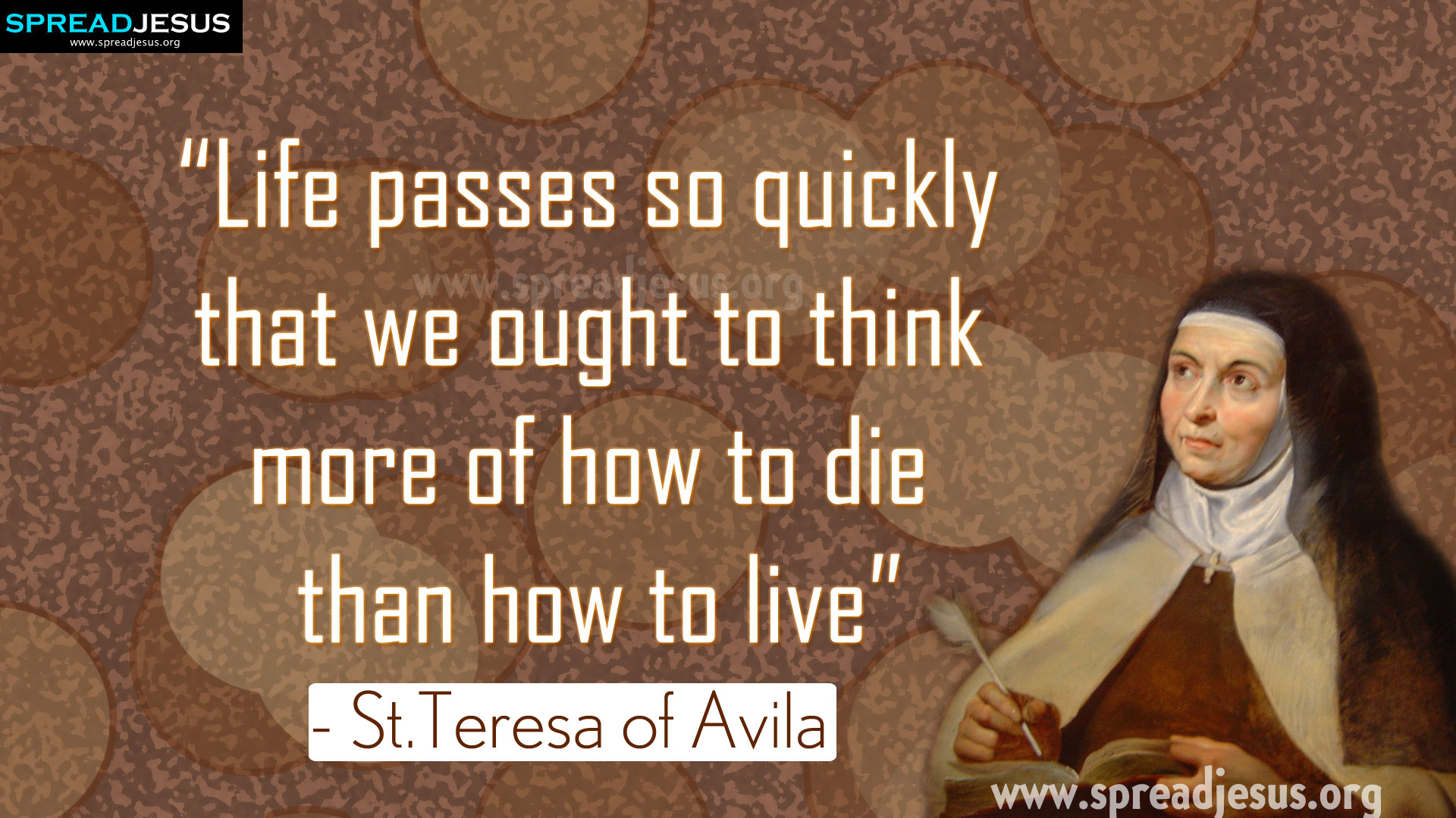 "Saint Teresa of Avila Quotes ""Life passes so quickly that we ought to think......"