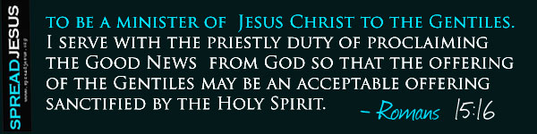 to be a minister of  Jesus Christ to the Gentiles. I serve with the priestly duty of proclaiming the Good News from God so that the  offering of the Gentiles may be an acceptable offering sanctified by the Holy Spirit.-Romans 15:16