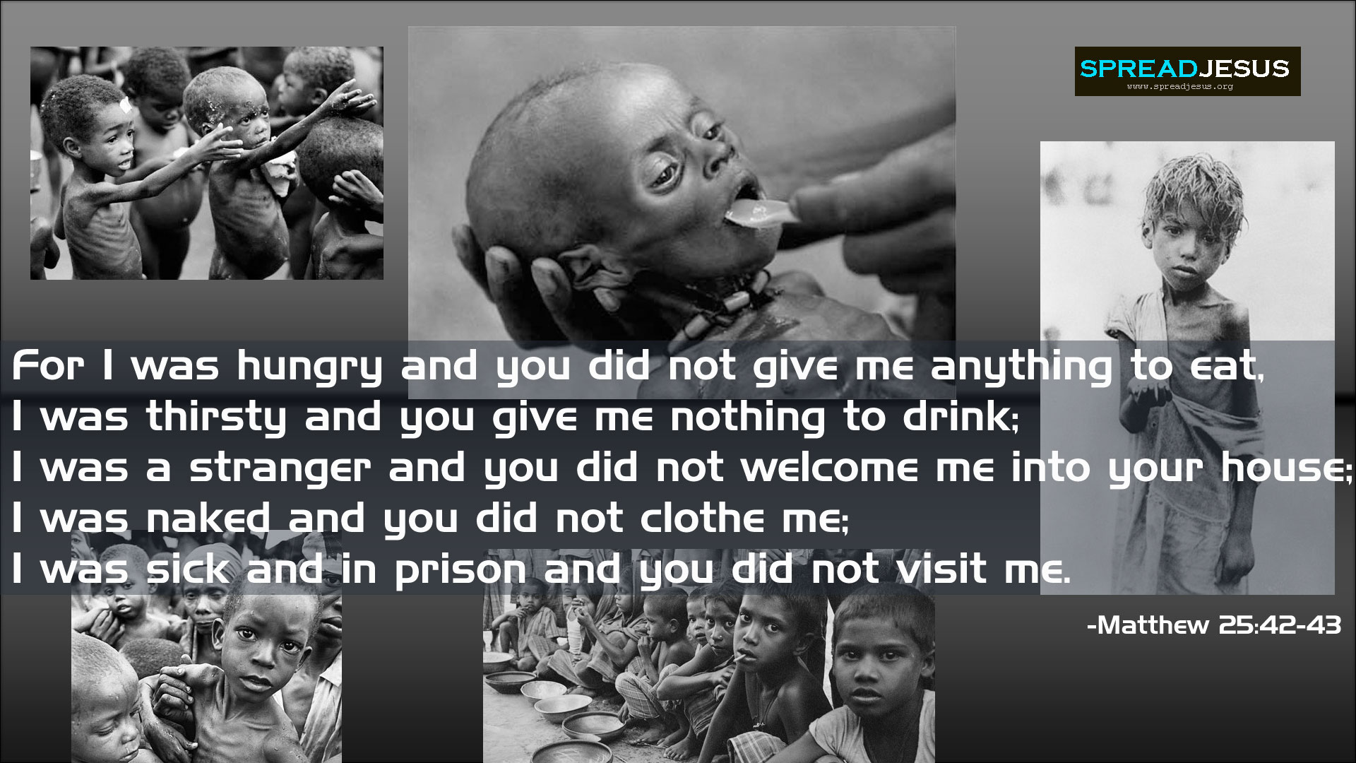 For i was hungry and you did not give me anything to eat, I was thirsty and you give me nothing to drink; I was a stranger and you did not welcome me into your house; I was naked and you did not clothe me; I was sick and in prison and you did not visit me. -Matthew 25:42-43