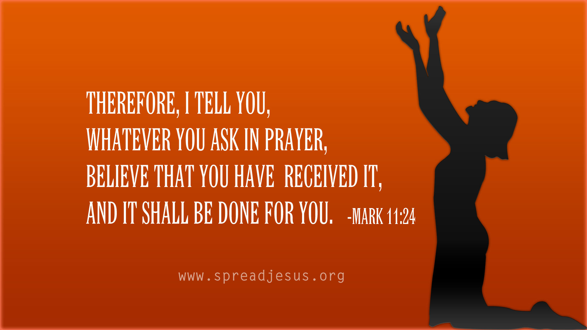 Therefore,i tell you, whatever you ask in prayer, believe that you have received it, and it shall be done for you.-Mark 11:24