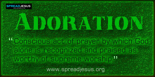 Adoration: Conscious act of prayer by which God alone is recognized and praised....