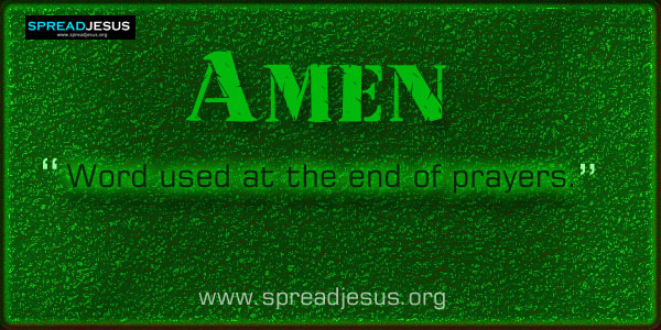 Amen :Word used at the end of prayers or at certain points in the Mass to indicate agreement and conclusion.
