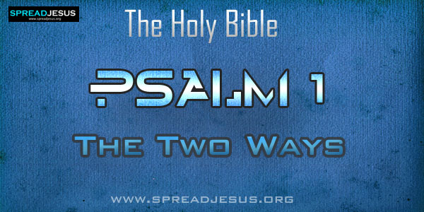 Psalm 1: The Two Ways from The book of Psalms The Holy bible Psalm 1:1 How Blessed is the one who does not follow the counsel of the wicked