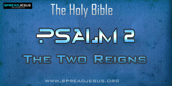 Psalm 2: The Two Reigns from The book of Psalms The Holy bible:Psalm 2:1.Why are the nations in tumult? Why do the peoples plot in vain?