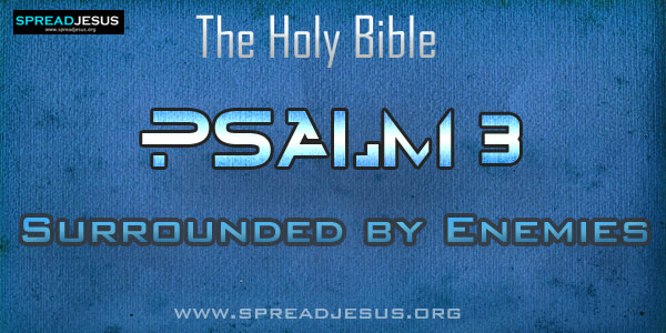 Psalm 3: Surrounded by Enemies from The book of Psalms The Holy bible:Psalm 3:1 O LORD , how many are my foes! How numerous are they who rise against me!