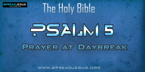 Psalm 5: Prayer at Daybreak from The book of Psalms The Holy bible:1 O LORD, listen to my words, and see my distress, my sad plight,