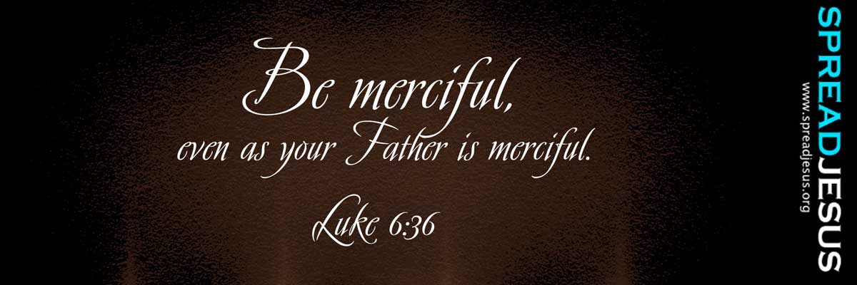 BIBLE QUOTE LUKE- Be merciful, even as your Father is merciful.-Luke 6:36