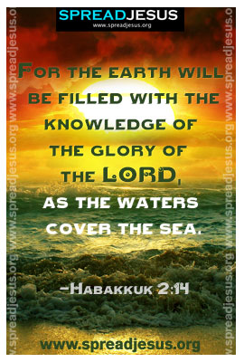 For the earth will be filled with the knowledge of the glory of the LORD, as the waters cover the sea.-Habakkuk 2:14