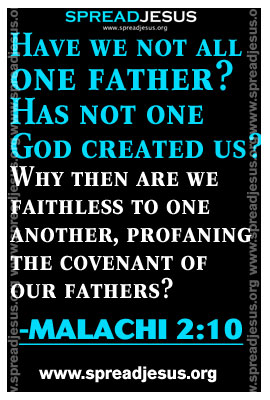 Have we not all one father? Has not one God created us? Why then are we faithless to one another,profaning the covenant of our fathers?-MALACHI 2:10