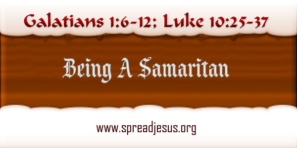 Being A Samaritan Homily year B Monday Week 27 Readings: Galatians 1:6-12; Luke 10:25-37