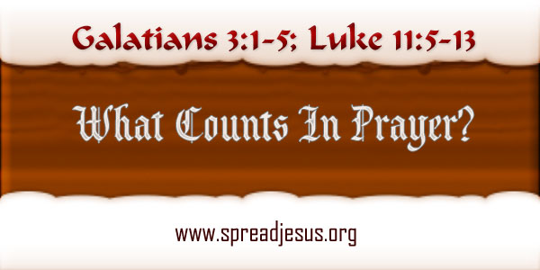 What Counts In Prayer? Homily year B Thursday Week 27 Readings: Galatians 3:1-5; Luke 11:5-13