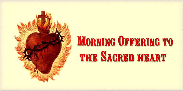 Christian Devotions Morning Offering to the Sacred Heart.-O Jesus, through the Immaculate Heart of Mary, I offer You my prayers, works, joys and sufferings of this day