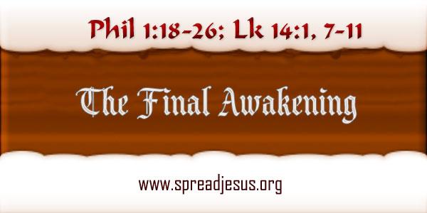 The Final Awakening Meditation On Bible Readings: Phil 1:18-26; Lk 14:1,7-11