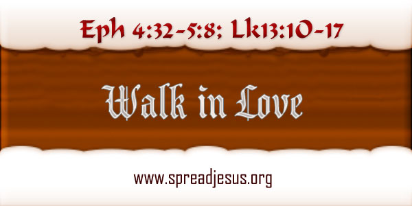 Walk In Love Meditation On Bible Readings: Eph 4:32-5:8; Lk13:1O-17