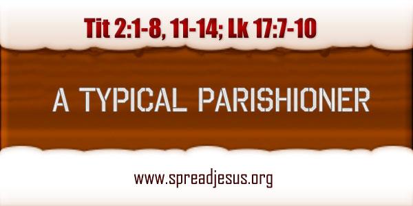 Catholic Homily A TYPICAL PARISHIONER Readings: Tit 2:1-8, 11-14; Lk 17:7-10 TUESDAY - WEEK 32/ YEAR B