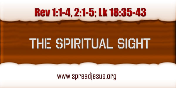 Homily THE SPIRITUAL SIGHT November 19 Monday 33RD WEEK IN ORDINARY TIME Year-B Readings: Rev 1:1-4, 2:1-5; Lk 18:35-43-spreadjesus.org