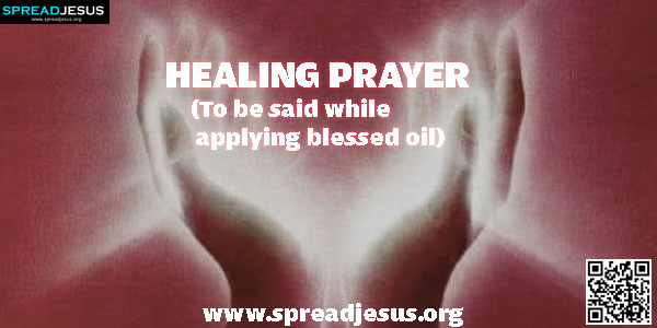 HEALING PRAYER (To be said while applying blessed oil) Heavenly Father, I call on You right now in a special way.-spreadjesus.org
