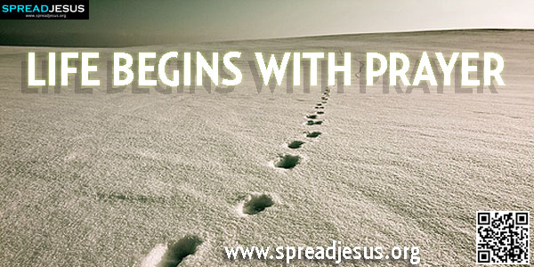 LIFE BEGINS WITH PRAYER Prayer is like vitamin pills, to build up those who are down.-spreadjesus.org