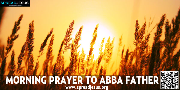 MORNING PRAYER TO ABBA FATHER My Father, I come into Your presence, even as I begin my day.-spreadjesus.org