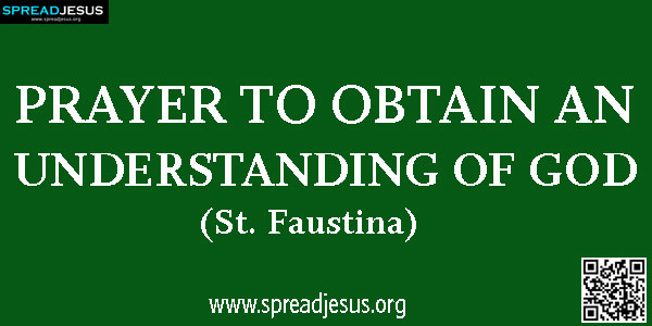 PRAYER TO OBTAIN AN UNDERSTANDING OF GOD (St. Faustina) Jesus give me an intellect, a great intellect, for this only,-spreadjesus.org