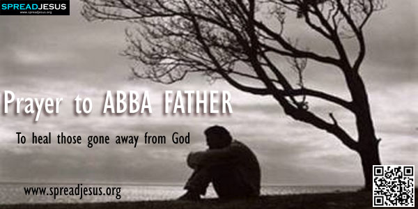 Prayer to ABBA FATHER To heal those gone away from God Father in heaven, all merciful and loving God, look with pity upon all your children who have gone away from You.-spreadjesus.org