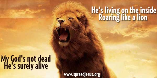"""God's Not Dead (Like A Lion)"" -My God's not dead He's surely alive He's living on the inside Roaring like a lion"