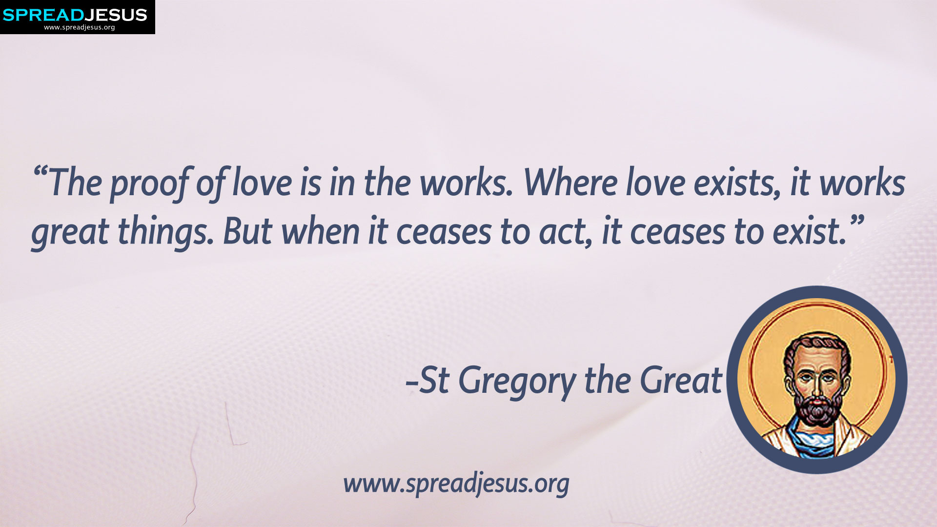 """St Gregory the Great:St Gregory the Great QUOTES HD-WALLPAPERS DOWNLOAD:CATHOLIC SAINT QUOTES HD-WALLPAPERS DOWNLOAD-""""The proof of love is in the works. Where love exists, it works great things.-St Gregory the Great-spreadjesus.org"""