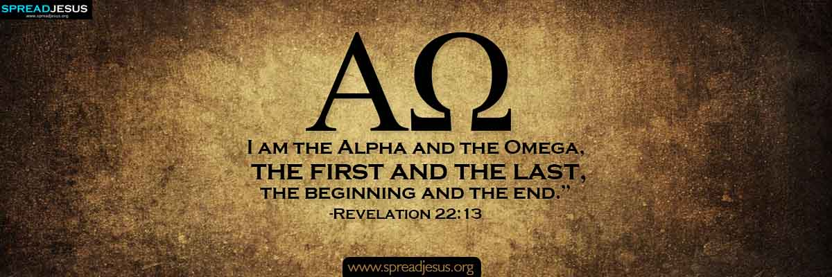 I am the Alpha and the Omega, the first and the last,the beginning and the end.-Revelation 22:13