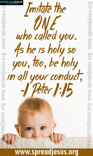 BIBLE QUOTES IMAGES HOLINESS -1 Peter 1:15 Imitate the ONE who called you.As he is holy so you,too,be holy in all your conduct, -1 Peter 1:15-spreadjesus.org