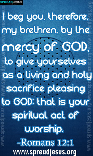 BIBLE QUOTES IMAGES HOLINESS -Romans 12:1 I beg you,therefore,my brethren,by the mercy of GOD, to give yourselves as a living and holy sacrifice pleasing to GOD; that is your spiritual act of worship. -Romans 12:1-spreadjesus.org