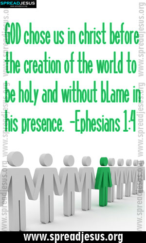 BIBLE QUOTES IMAGES HOLINESS -Ephesians 1:4 GOD chose us in christ before the creation of the world to be holy and without blame in his presence. -Ephesians 1:4-spreadjesus.org