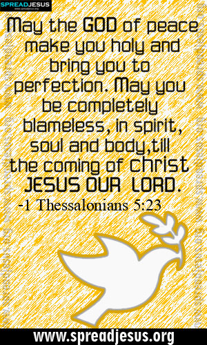 BIBLE QUOTES IMAGES HOLINESS -1 Thessalonians 5:23 May the GOD of peace make you holy and bring you to perfection. May you be completely blameless, in spirit,soul and body,till the coming of christ JESUS OUR LORD. -1 Thessalonians 5:23 -spreadjesus.org