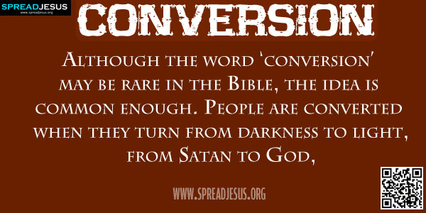 CONVERSION Although the word 'conversion' may be rare in the Bible, the idea is common enough. People are converted when they turn from darkness to light, from Satan to God,