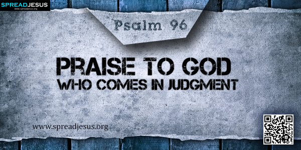 PSALM 96-Praise to God Who Comes in Judgment