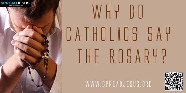 WHY DO CATHOLICS SAY THE ROSARY?