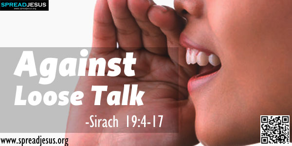 Against Loose Talk-SIRACH 19:4-17(The Correct Use of Speech)-He who is too quick to trust others reveals a shallow mind; whoever sins injures himself.-spreadjesus.org