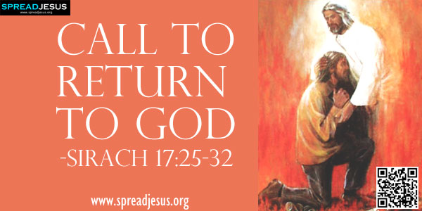 Call to Return to God-SIRACH 17:25-32(A Call to Repentance)-Be converted to the LORD and give up your sins; plead with him to lessen your offence.-spreadjesus.org