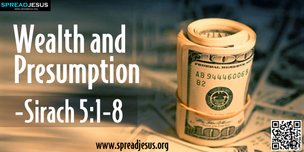 "Wealth and Presumption:SIRACH 5:1-8(Precepts for Everyday Living):Do not rely on your wealth; do not say, ""I am self-sufficient.""-spreadjesus.org"