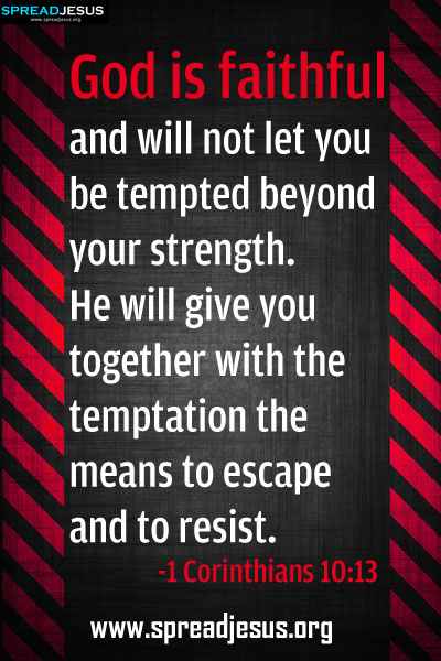 Word of God,Verses from the Holy Bible: God is faithful and will not let you be tempted beyond your strength. He will give you together with the temptation the means to escape and to resist. -1Corinthians 10:13