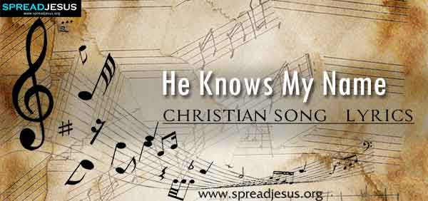 He Knows My Name Christian Worship Song Lyrics