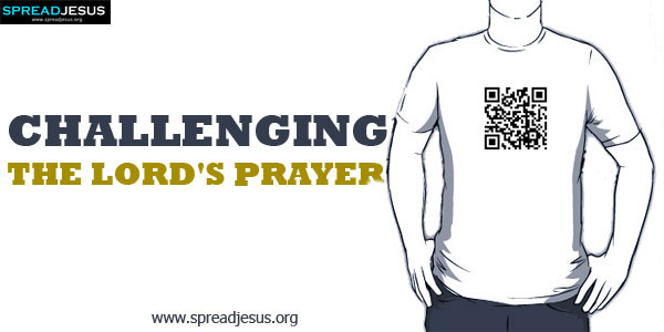 Challenging The Lord's Prayer:I cannot say OUR if I live only for myself.-spreadjesus.org