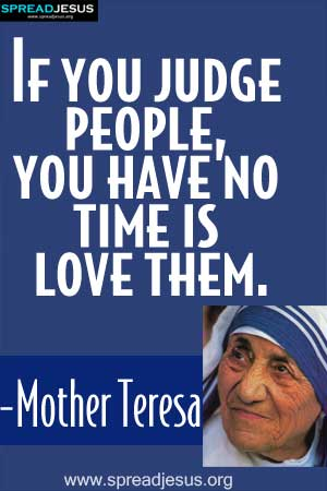 If you judge people, you have no time is love them. -Mother Teresa