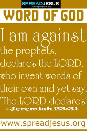 WORD OF GOD:I am against the prophets, declares the LORD, who invent words of their own and yet say, 'The LORD declares' - Jeremiah 23:31