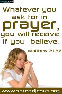 Whatever you ask for in prayer, you will receive if you believe.-Matthew 21:22