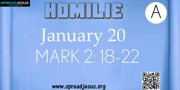 """HOMILIES Jan 20-25: Jan 20 Monday: Mk 2: 18-22: 18 Now John's disciples and the Pharisees were fasting; and people came and said to him, """"Why do John's disciples and the disciples of the Pharisees fast,"""