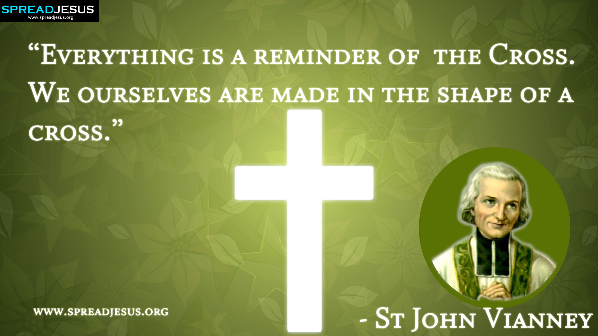 "St John Vianney:St John Vianney QUOTES HD-WALLPAPERS DOWNLOAD:CATHOLIC SAINT QUOTES HD-WALLPAPERS DOWNLOAD-""Everything is a reminder of the Cross. We ourselves are made in the shape of a cross."" - St John Vianney-spreadjesus.org"