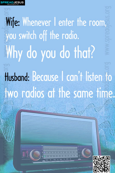 Wife: Whenever I enter the room, you switch off the radio.