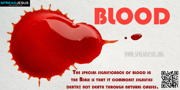 BLOOD The special significance of blood in the Bible is that it commonly signifies death; not death through natural causes, but death through killing or violence.