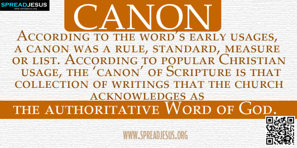 CANON According to the word's early usages, a canon was a rule, standard, measure or list. According to popular Christian usage, the 'canon' of Scripture is that collection of writings that the church acknowledges as the authoritative Word of God.